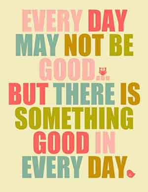 Every-Day-May-Not-Be-Good-but-There-is-Good-in-Every-Day