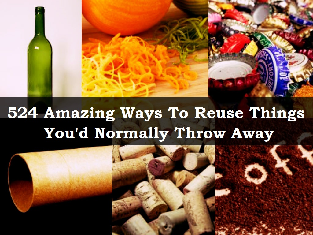 524 Ways to Reuse Things You'd Normally Throw Away