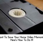 Want To Save Your Home Video Memories? Here's How To Do It!