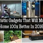 10 Futuristic Gadgets That Will Make Your Home 100x Better In 2016